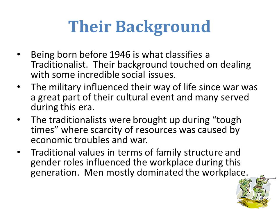 Their Background Being born before 1946 is what classifies a Traditionalist.