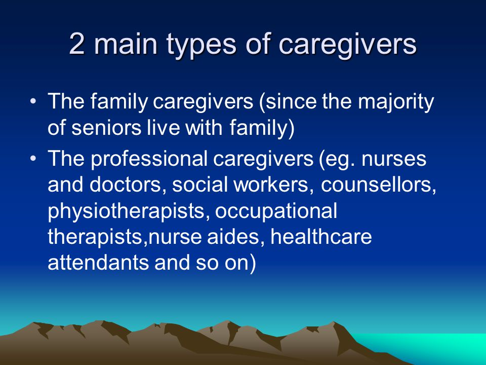 2 main types of caregivers The family caregivers (since the majority of seniors live with family) The professional caregivers (eg.