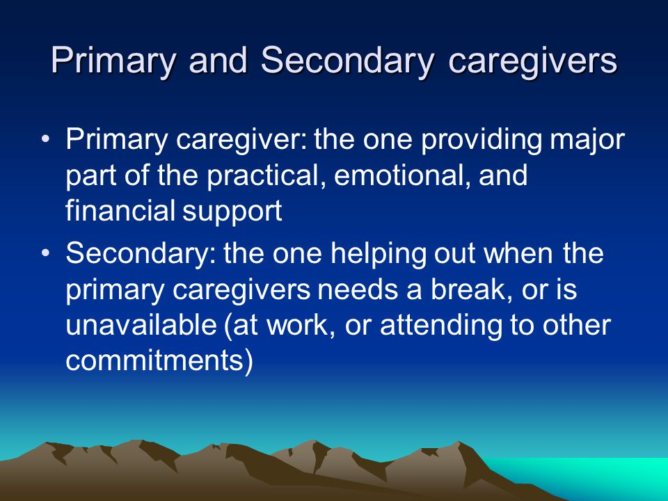 Primary and Secondary caregivers Primary caregiver: the one providing major part of the practical, emotional, and financial support Secondary: the one helping out when the primary caregivers needs a break, or is unavailable (at work, or attending to other commitments)
