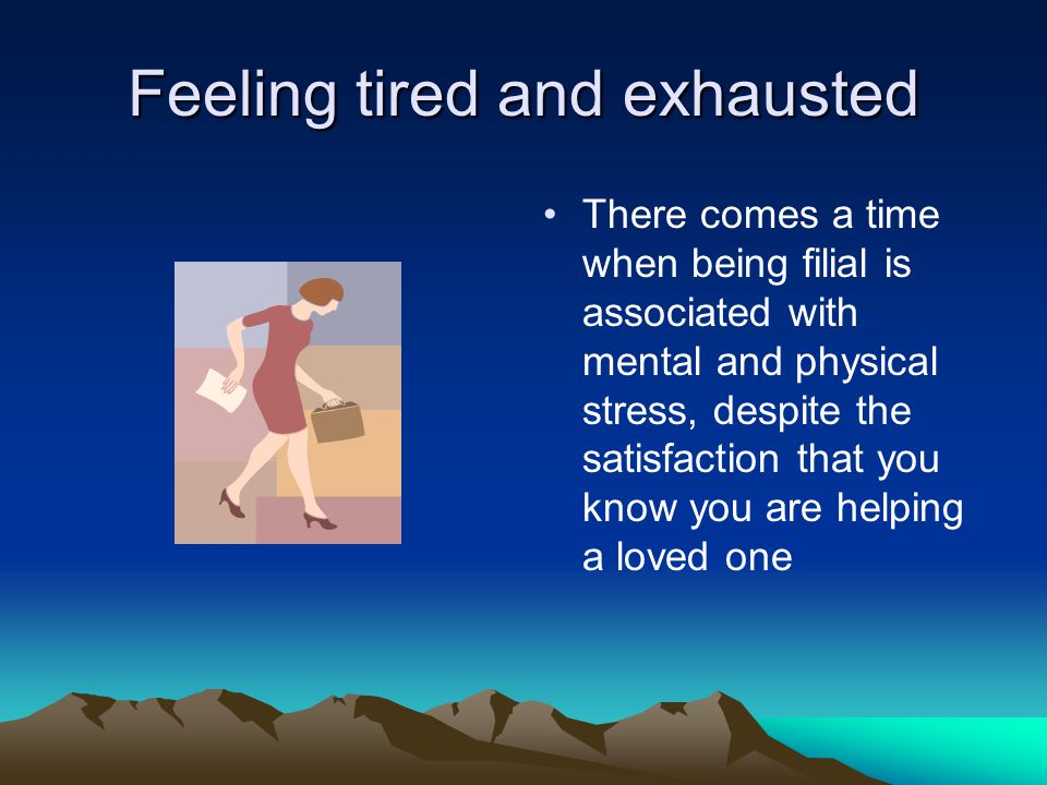 Feeling tired and exhausted There comes a time when being filial is associated with mental and physical stress, despite the satisfaction that you know you are helping a loved one