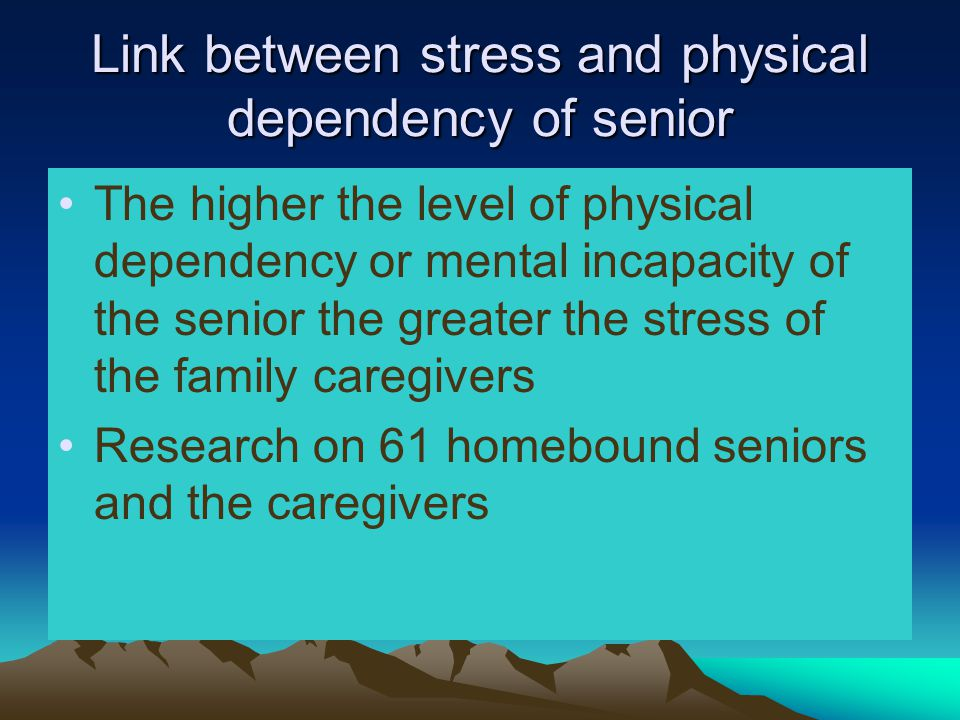Link between stress and physical dependency of senior The higher the level of physical dependency or mental incapacity of the senior the greater the stress of the family caregivers Research on 61 homebound seniors and the caregivers