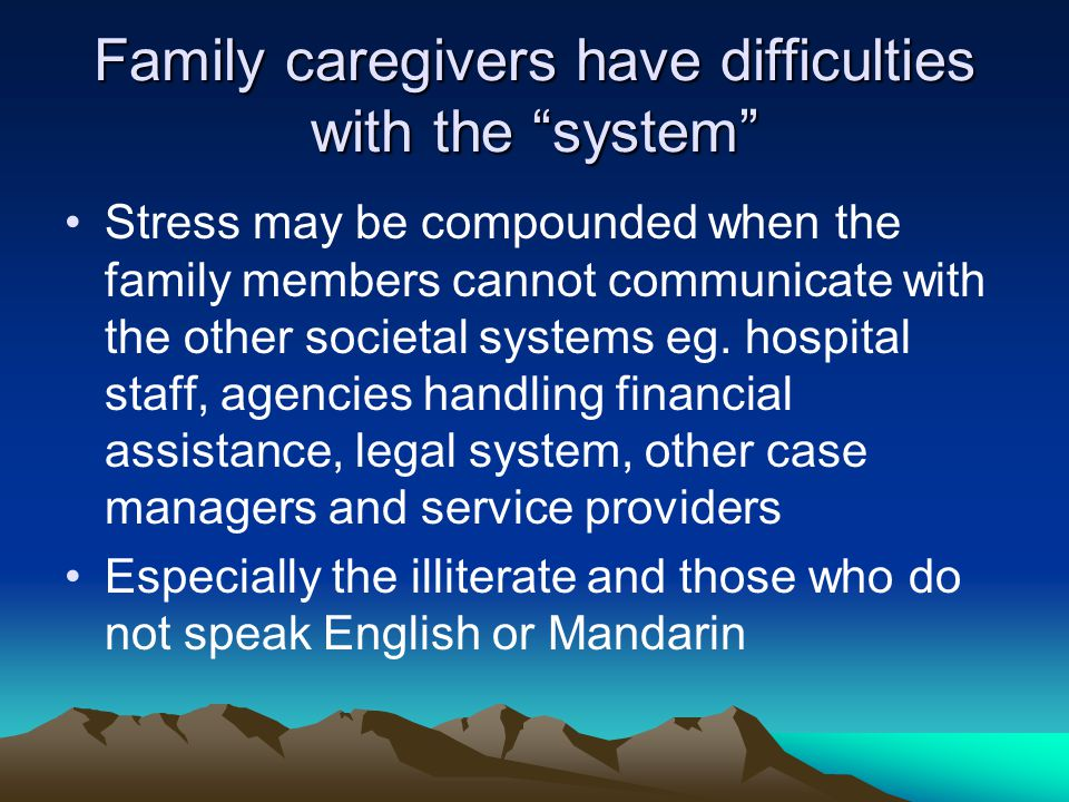 Family caregivers have difficulties with the system Stress may be compounded when the family members cannot communicate with the other societal systems eg.