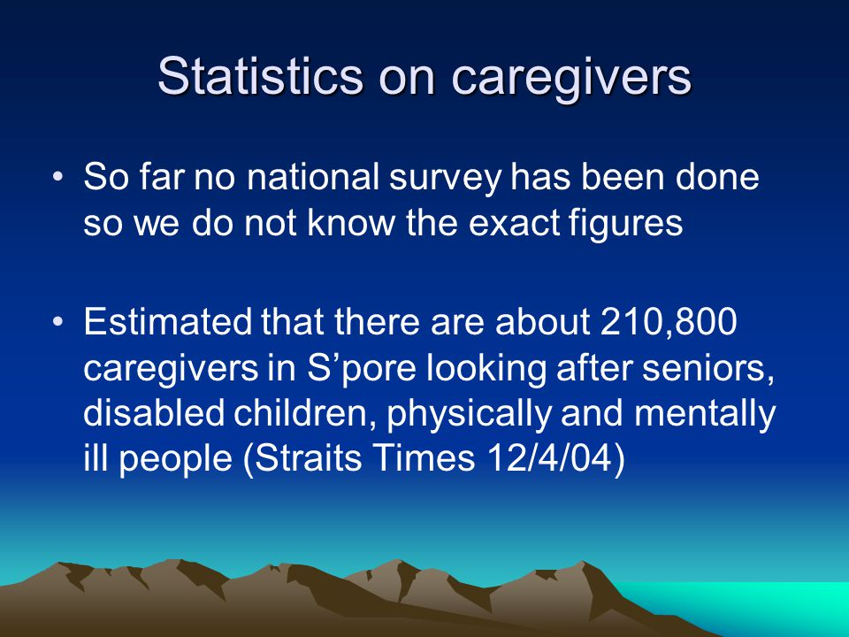 Statistics on caregivers So far no national survey has been done so we do not know the exact figures Estimated that there are about 210,800 caregivers in S'pore looking after seniors, disabled children, physically and mentally ill people (Straits Times 12/4/04)