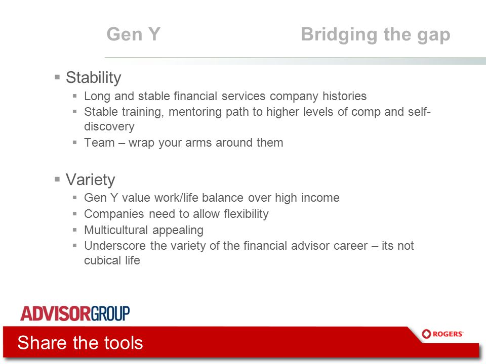 Gen YBridging the gap  Stability  Long and stable financial services company histories  Stable training, mentoring path to higher levels of comp and self- discovery  Team – wrap your arms around them  Variety  Gen Y value work/life balance over high income  Companies need to allow flexibility  Multicultural appealing  Underscore the variety of the financial advisor career – its not cubical life Share the tools