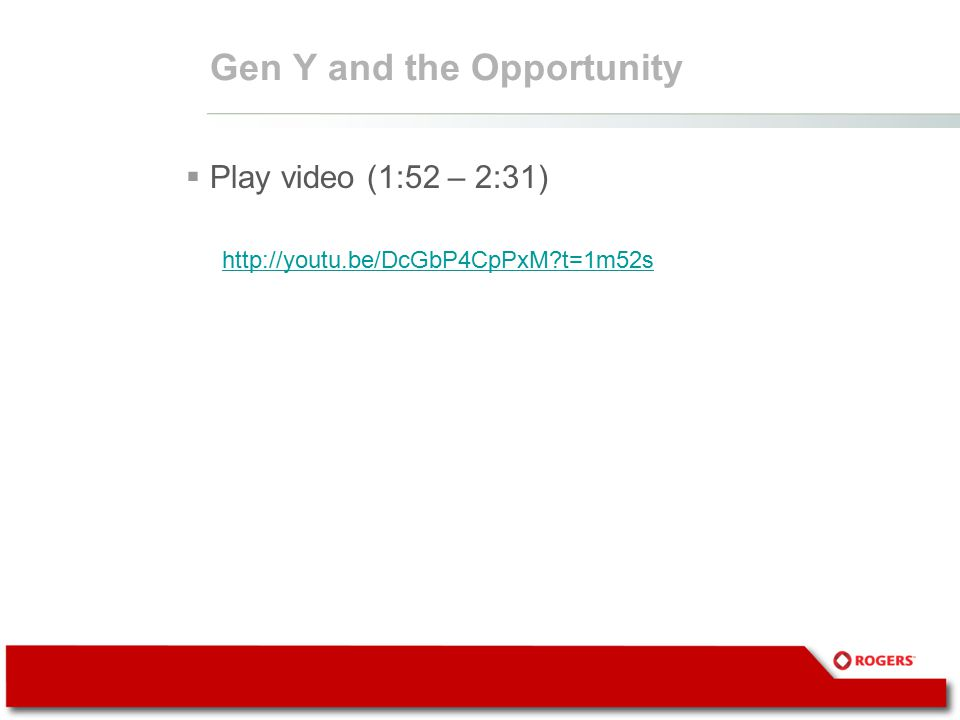 Gen Y and the Opportunity  Play video (1:52 – 2:31) http://youtu.be/DcGbP4CpPxM?t=1m52s