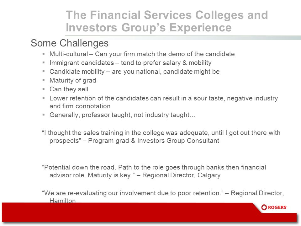 The Financial Services Colleges and Investors Group's Experience Some Challenges  Multi-cultural – Can your firm match the demo of the candidate  Immigrant candidates – tend to prefer salary & mobility  Candidate mobility – are you national, candidate might be  Maturity of grad  Can they sell  Lower retention of the candidates can result in a sour taste, negative industry and firm connotation  Generally, professor taught, not industry taught… I thought the sales training in the college was adequate, until I got out there with prospects – Program grad & Investors Group Consultant Potential down the road.