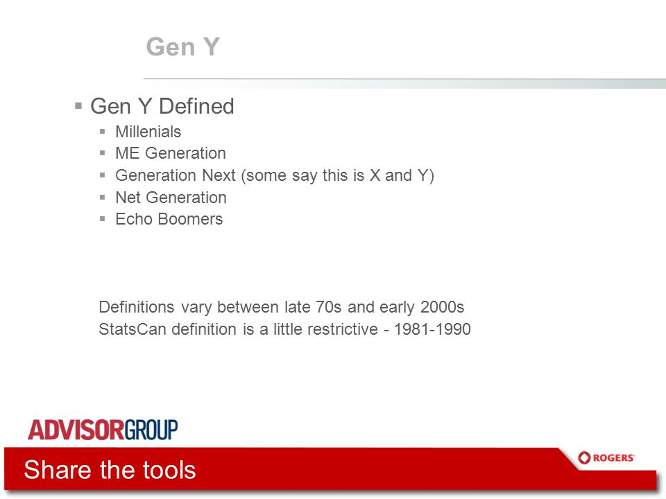 Gen Y  Gen Y Defined  Millenials  ME Generation  Generation Next (some say this is X and Y)  Net Generation  Echo Boomers Definitions vary between late 70s and early 2000s StatsCan definition is a little restrictive - 1981-1990 Share the tools