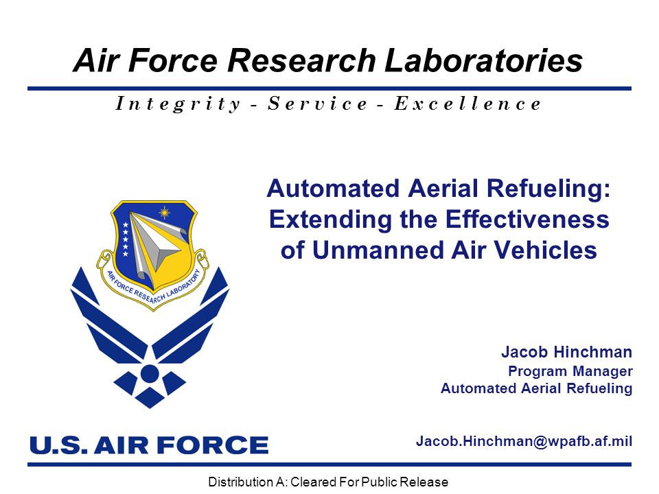I n t e g r i t y - S e r v i c e - E x c e l l e n c e 2  Unmanned Aerial Vehicles – Extends Range – Shortens Response for Time-Critical Targets – Maintains In-Theater Presence Using Fewer Assets – Deployment with Manned Fighters and Attack Without the Need of Forward Staging Areas Significance to Air Force  Manned Aircraft – Provides Adverse Weather Operations – Improves Fueling Efficiency – Reduces Pilot Workload AAR Will Assist UAVs in Reaching Their Full Potential and Greatly Enhance Manned Refueling We will leverage long-range and stealthy assets to ensure we can access any target and quickly defeat enemy defenses to allow other forces to operate. Global Strike Vision PA #: AFRL/WS-04-1076