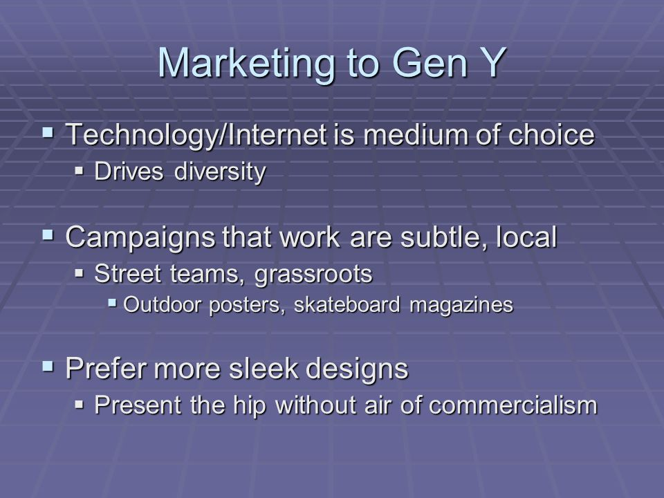 Marketing to Gen Y  Technology/Internet is medium of choice  Drives diversity  Campaigns that work are subtle, local  Street teams, grassroots  Outdoor posters, skateboard magazines  Prefer more sleek designs  Present the hip without air of commercialism