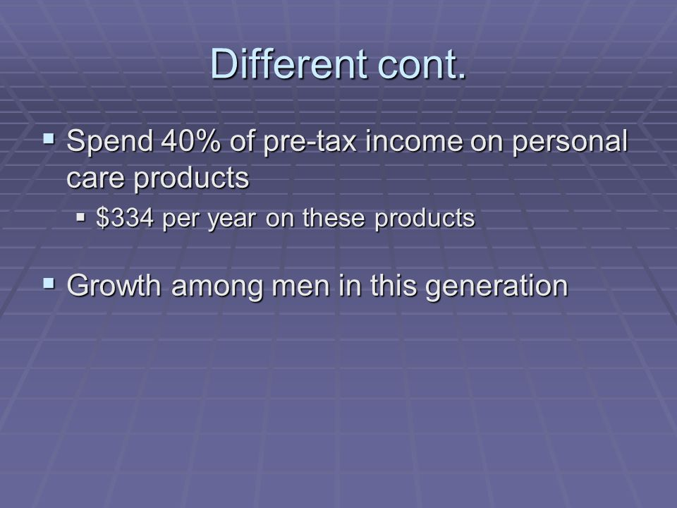 Different cont.  Spend 40% of pre-tax income on personal care products  $334 per year on these products  Growth among men in this generation