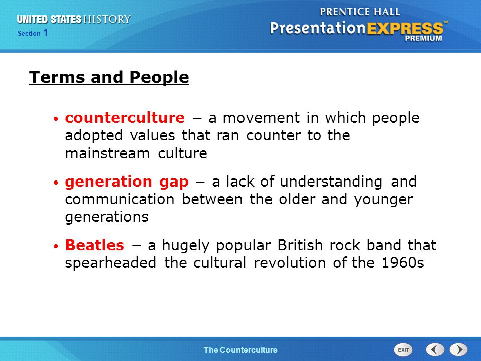Chapter 25 Section 1 The Cold War BeginsThe Counterculture Section 1 Terms and People counterculture − a movement in which people adopted values that ran counter to the mainstream culture generation gap − a lack of understanding and communication between the older and younger generations Beatles − a hugely popular British rock band that spearheaded the cultural revolution of the 1960s