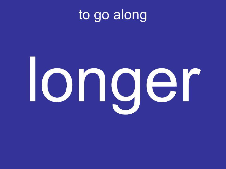 to go along longer