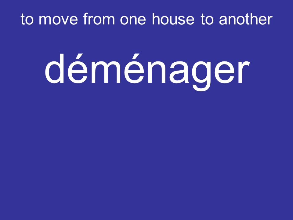 to move from one house to another déménager