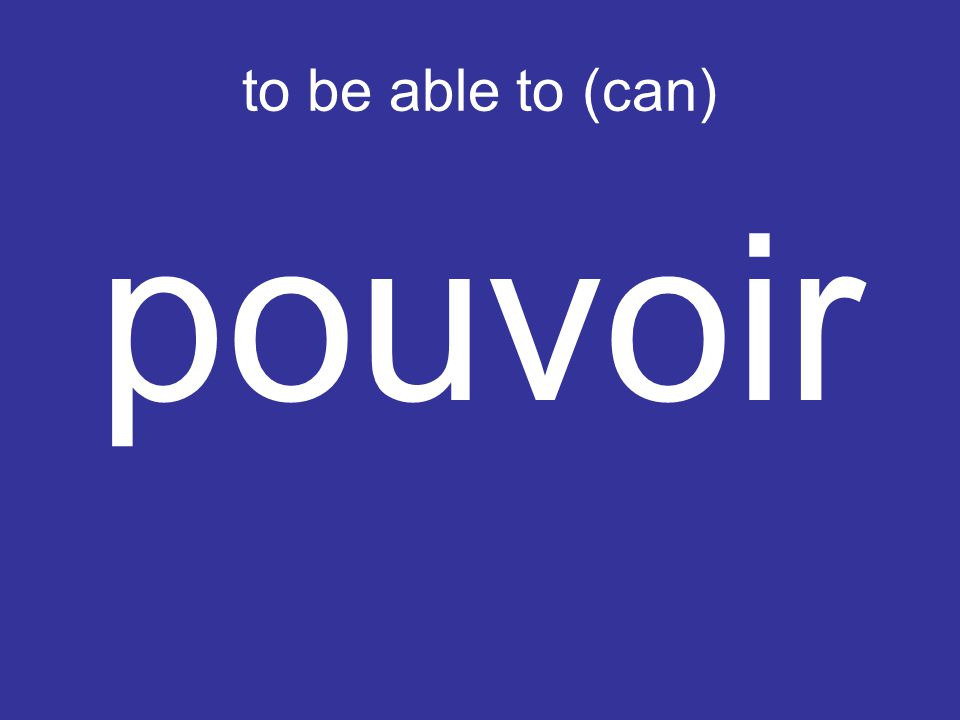 to be able to (can) pouvoir
