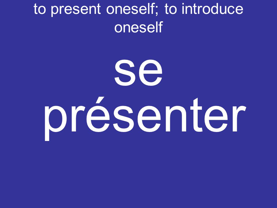 to present oneself; to introduce oneself se présenter