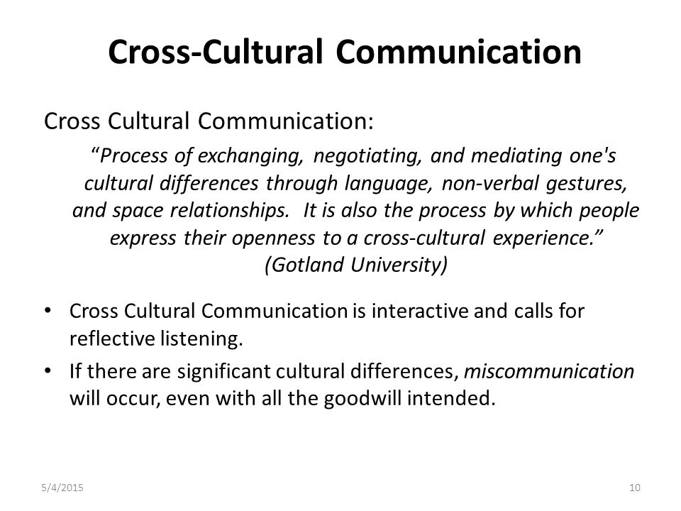 Cross-Cultural Communication Cross Cultural Communication: Process of exchanging, negotiating, and mediating one s cultural differences through language, non-verbal gestures, and space relationships.