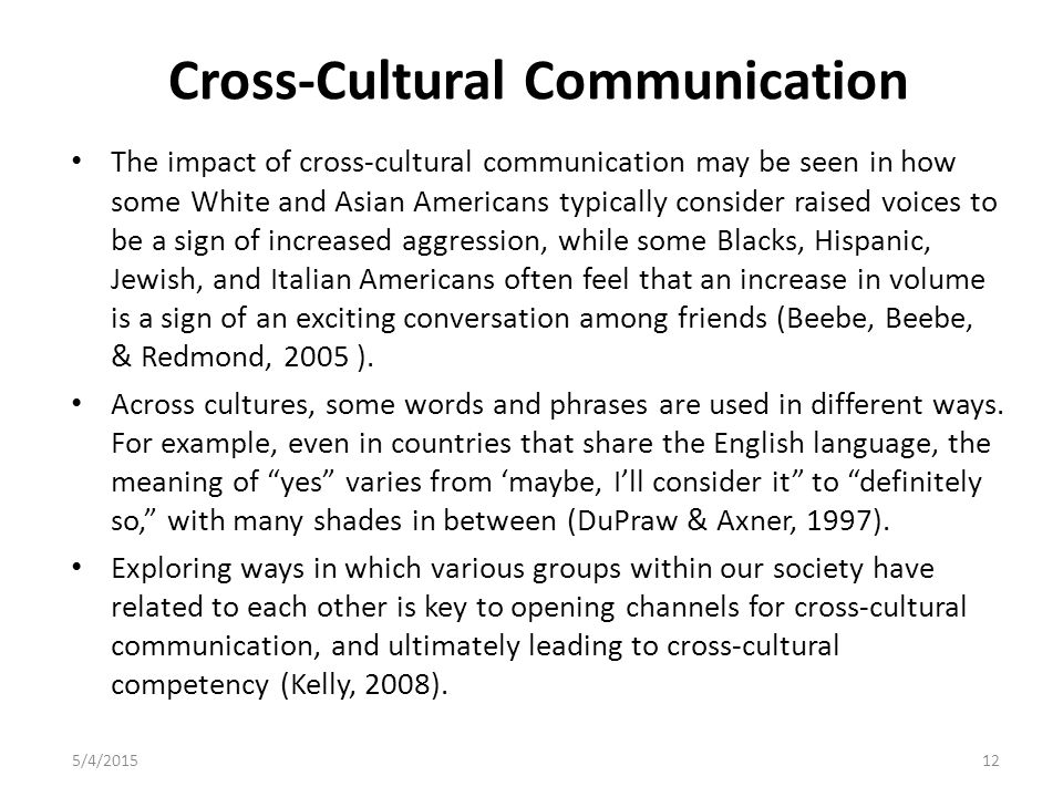 Cross-Cultural Communication The impact of cross-cultural communication may be seen in how some White and Asian Americans typically consider raised voices to be a sign of increased aggression, while some Blacks, Hispanic, Jewish, and Italian Americans often feel that an increase in volume is a sign of an exciting conversation among friends (Beebe, Beebe, & Redmond, 2005 ).