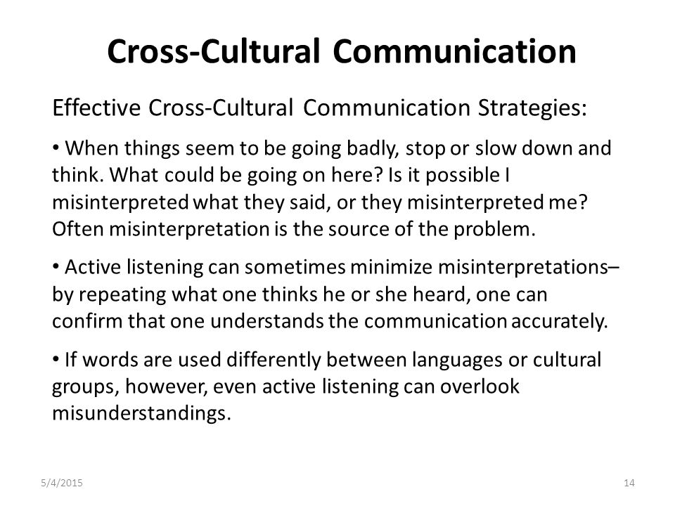 Cross-Cultural Communication 5/4/201514 Effective Cross-Cultural Communication Strategies: When things seem to be going badly, stop or slow down and think.