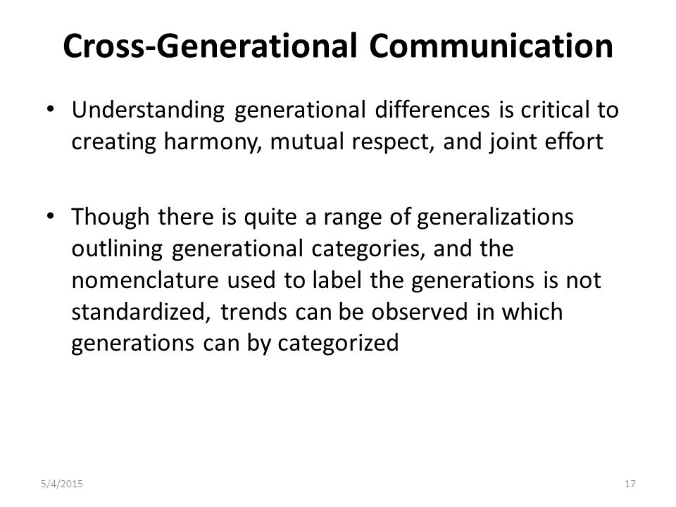 Cross-Generational Communication Understanding generational differences is critical to creating harmony, mutual respect, and joint effort Though there is quite a range of generalizations outlining generational categories, and the nomenclature used to label the generations is not standardized, trends can be observed in which generations can by categorized 5/4/201517