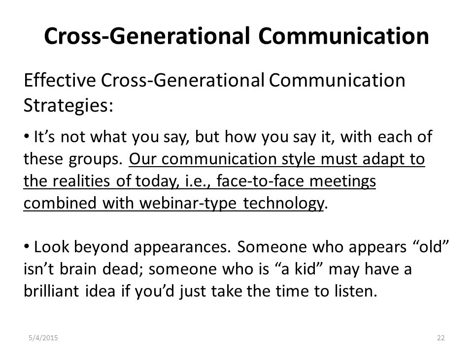 Cross-Generational Communication 5/4/201522 Effective Cross-Generational Communication Strategies: It's not what you say, but how you say it, with each of these groups.