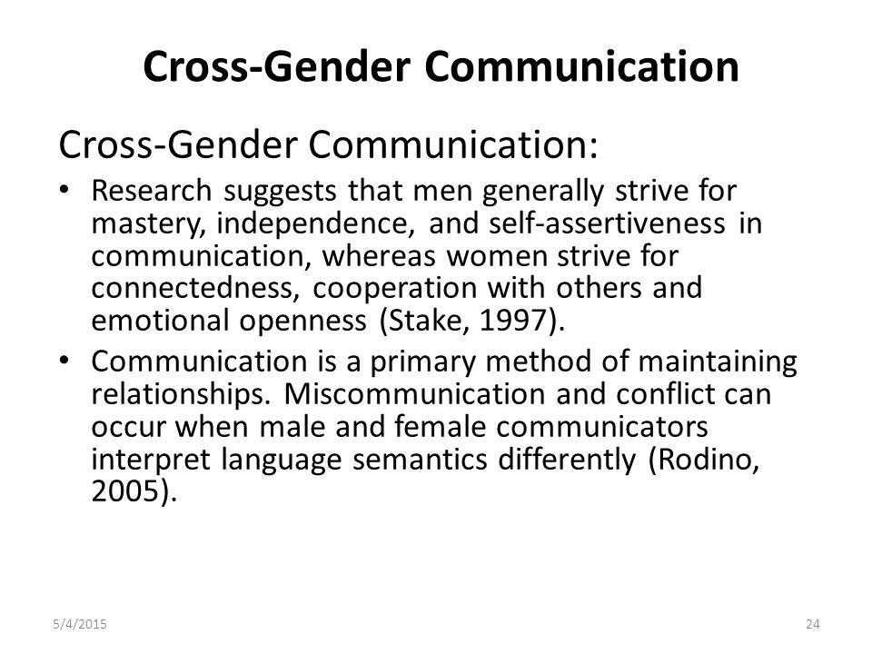 Cross-Gender Communication Cross-Gender Communication: Research suggests that men generally strive for mastery, independence, and self-assertiveness in communication, whereas women strive for connectedness, cooperation with others and emotional openness (Stake, 1997).