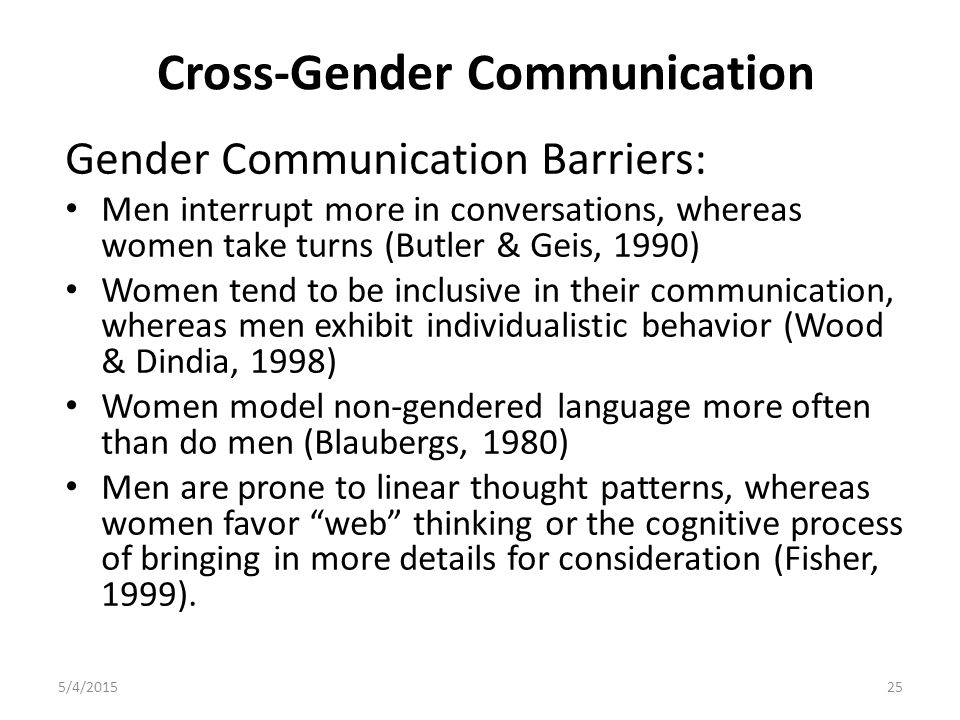 Cross-Gender Communication Gender Communication Barriers: Men interrupt more in conversations, whereas women take turns (Butler & Geis, 1990) Women tend to be inclusive in their communication, whereas men exhibit individualistic behavior (Wood & Dindia, 1998) Women model non-gendered language more often than do men (Blaubergs, 1980) Men are prone to linear thought patterns, whereas women favor web thinking or the cognitive process of bringing in more details for consideration (Fisher, 1999).