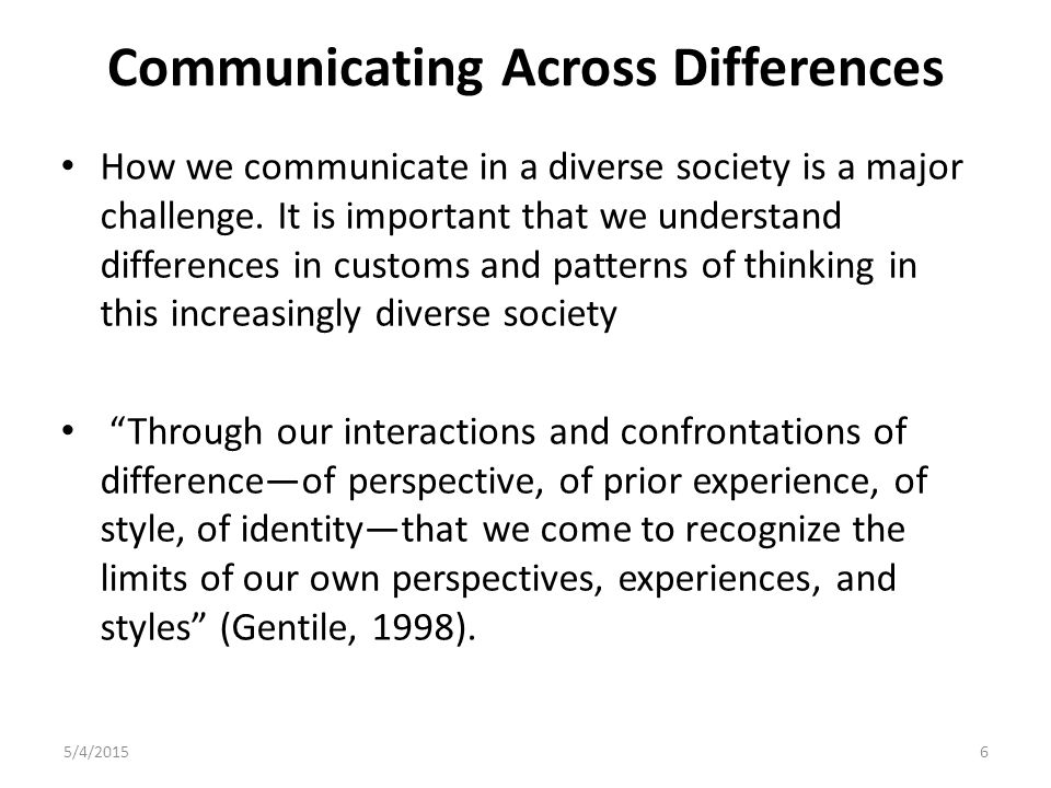 Communicating Across Differences How we communicate in a diverse society is a major challenge. It is important that we understand differences in custo
