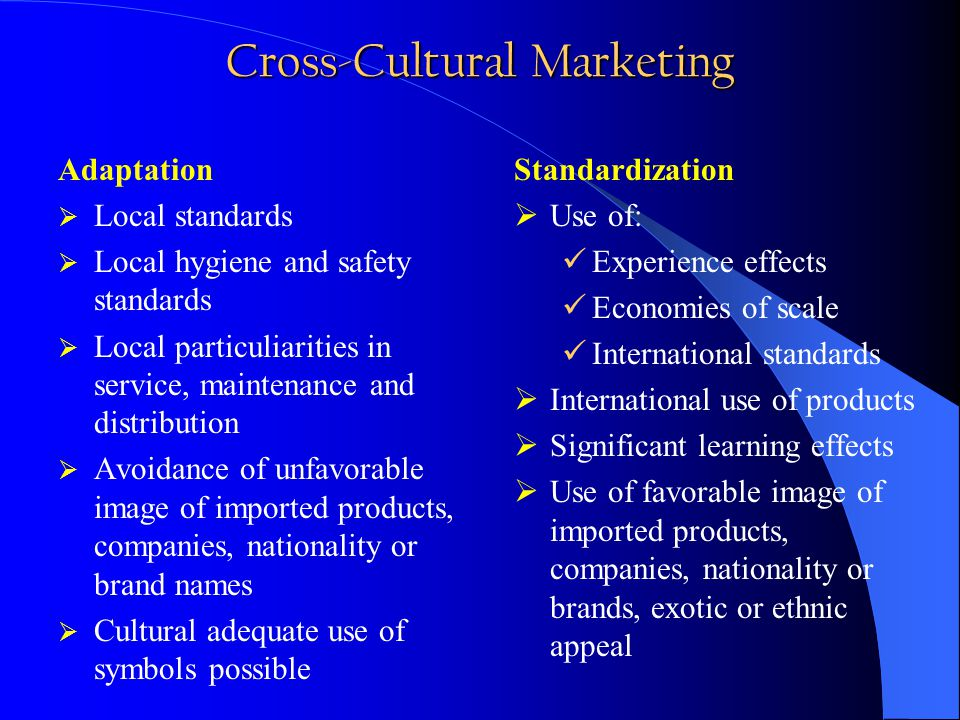 Cross-Cultural Marketing Adaptation  Local standards  Local hygiene and safety standards  Local particuliarities in service, maintenance and distribution  Avoidance of unfavorable image of imported products, companies, nationality or brand names  Cultural adequate use of symbols possible Standardization  Use of: Experience effects Economies of scale International standards  International use of products  Significant learning effects  Use of favorable image of imported products, companies, nationality or brands, exotic or ethnic appeal