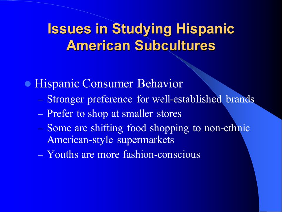 Issues in Studying Hispanic American Subcultures Hispanic Consumer Behavior – Stronger preference for well-established brands – Prefer to shop at smaller stores – Some are shifting food shopping to non-ethnic American-style supermarkets – Youths are more fashion-conscious