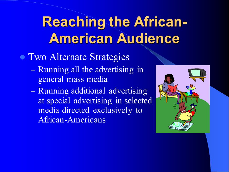 Reaching the African- American Audience Two Alternate Strategies – Running all the advertising in general mass media – Running additional advertising at special advertising in selected media directed exclusively to African-Americans