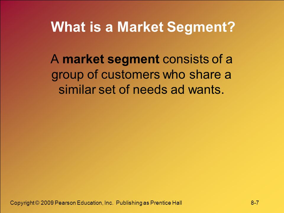 Copyright © 2009 Pearson Education, Inc.Publishing as Prentice Hall 8-7 What is a Market Segment.