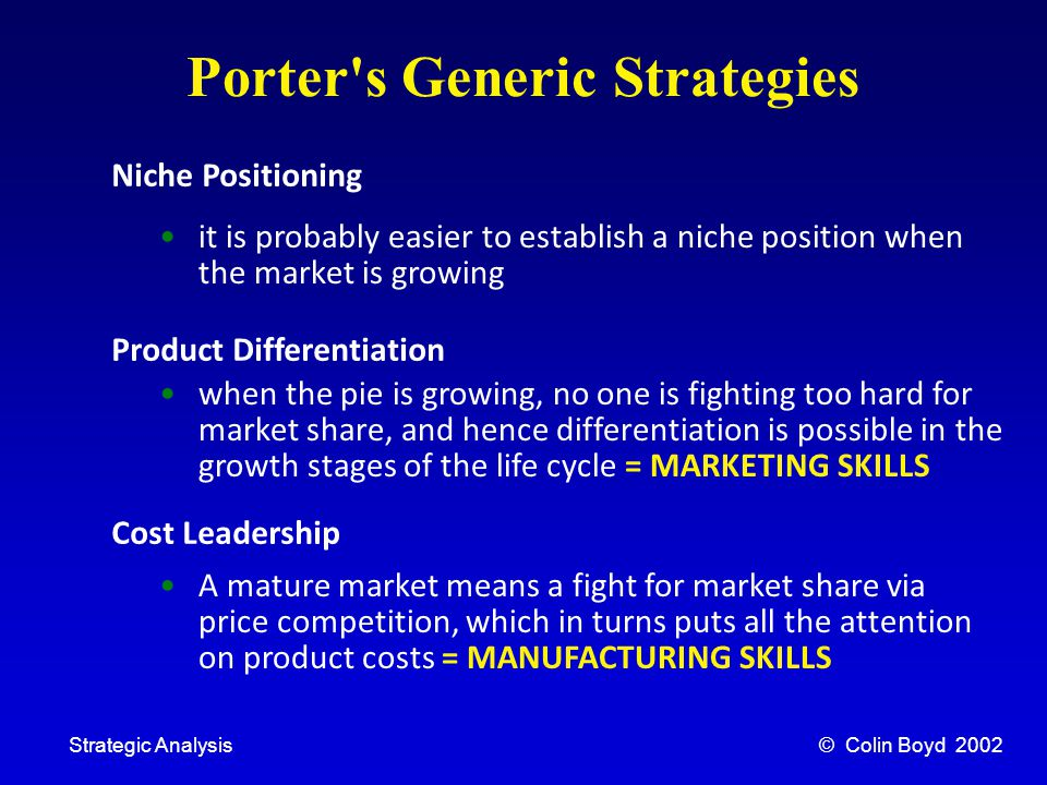 © Colin Boyd 2002Strategic Analysis Porter s Generic Strategies Niche Positioning Product Differentiation Cost Leadership it is probably easier to establish a niche position when the market is growing when the pie is growing, no one is fighting too hard for market share, and hence differentiation is possible in the growth stages of the life cycle = MARKETING SKILLS A mature market means a fight for market share via price competition, which in turns puts all the attention on product costs = MANUFACTURING SKILLS