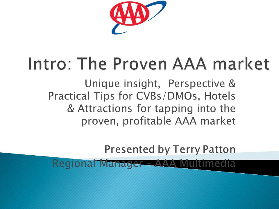 Unique insight, Perspective & Practical Tips for CVBs/DMOs, Hotels & Attractions for tapping into the proven, profitable AAA market Presented by Terry Patton Regional Manager – AAA Multimedia