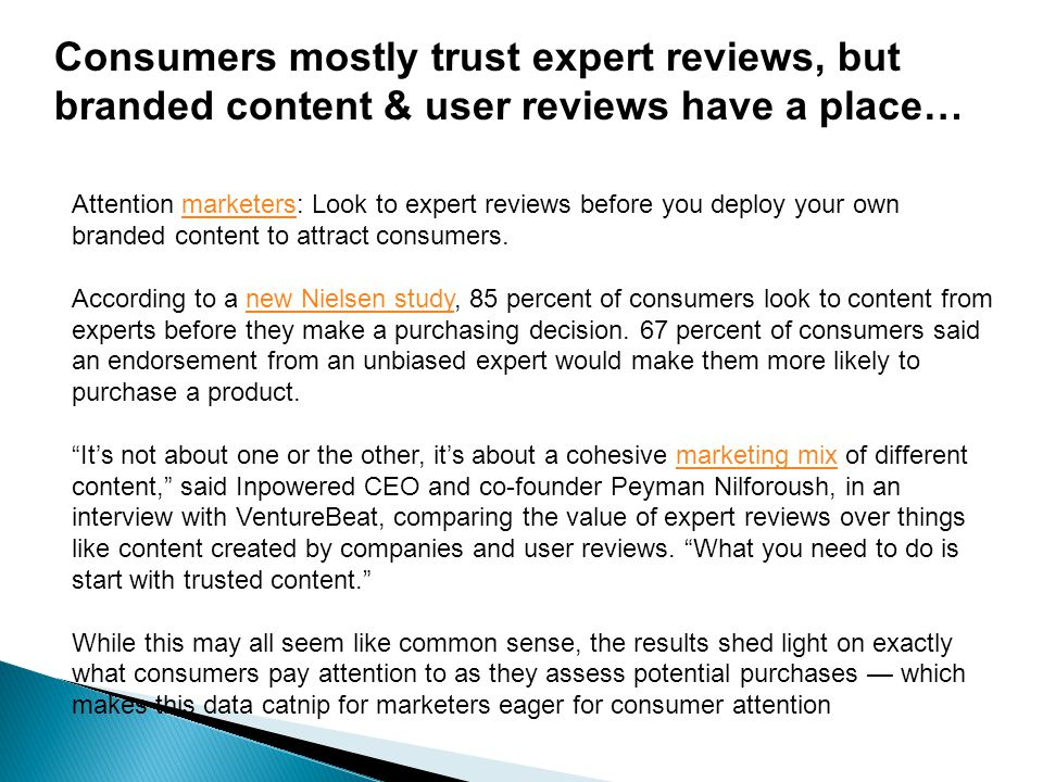Consumers mostly trust expert reviews, but branded content & user reviews have a place… Attention marketers: Look to expert reviews before you deploy your own branded content to attract consumers.marketers According to a new Nielsen study, 85 percent of consumers look to content from experts before they make a purchasing decision.