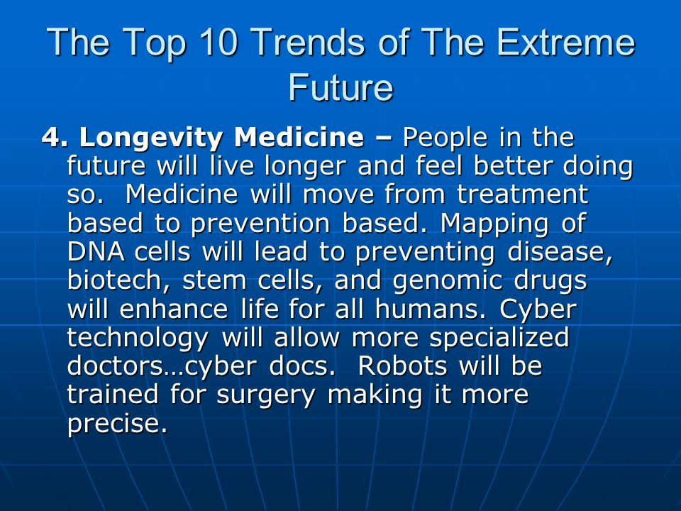 The Top 10 Trends of The Extreme Future 4. Longevity Medicine – People in the future will live longer and feel better doing so. Medicine will move fro
