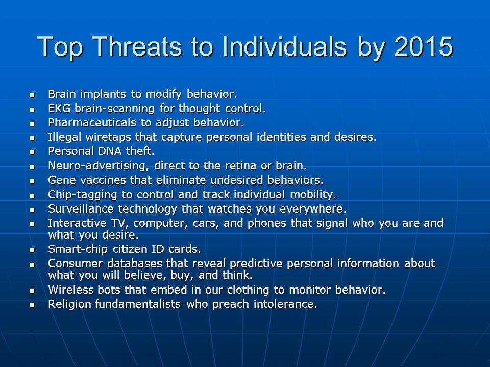 Top Threats to Individuals by 2015 Brain implants to modify behavior. Brain implants to modify behavior. EKG brain-scanning for thought control. EKG b