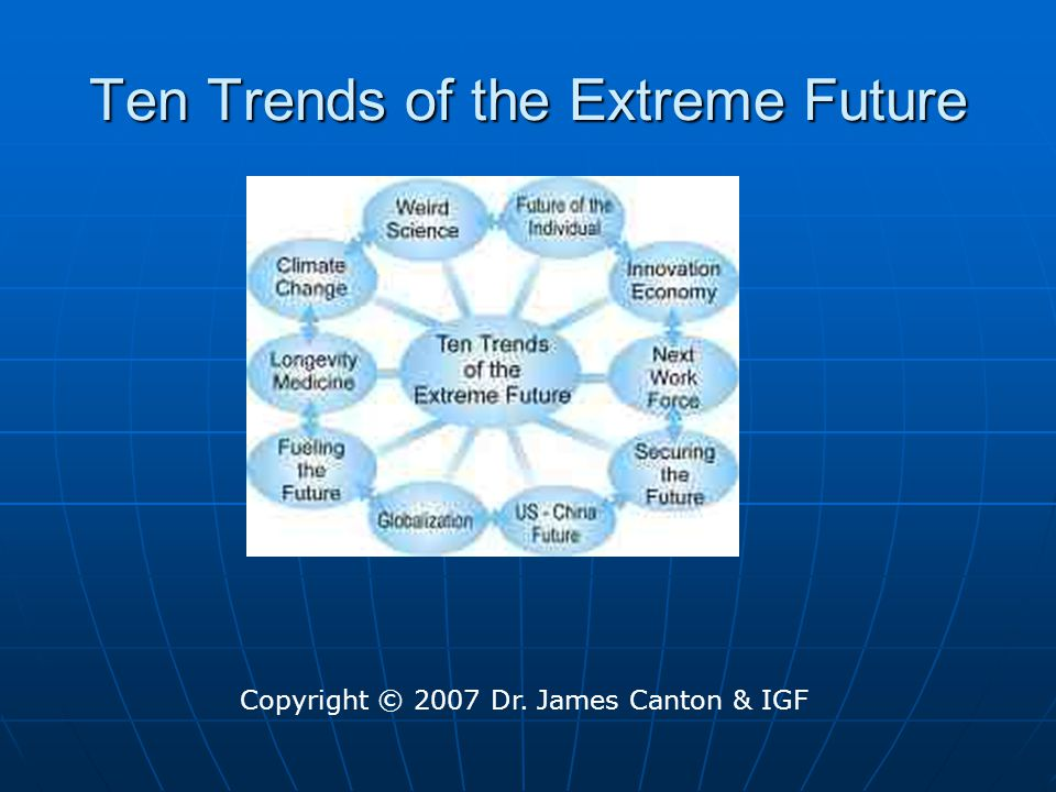 Ten Trends of the Extreme Future Copyright © 2007 Dr. James Canton & IGF