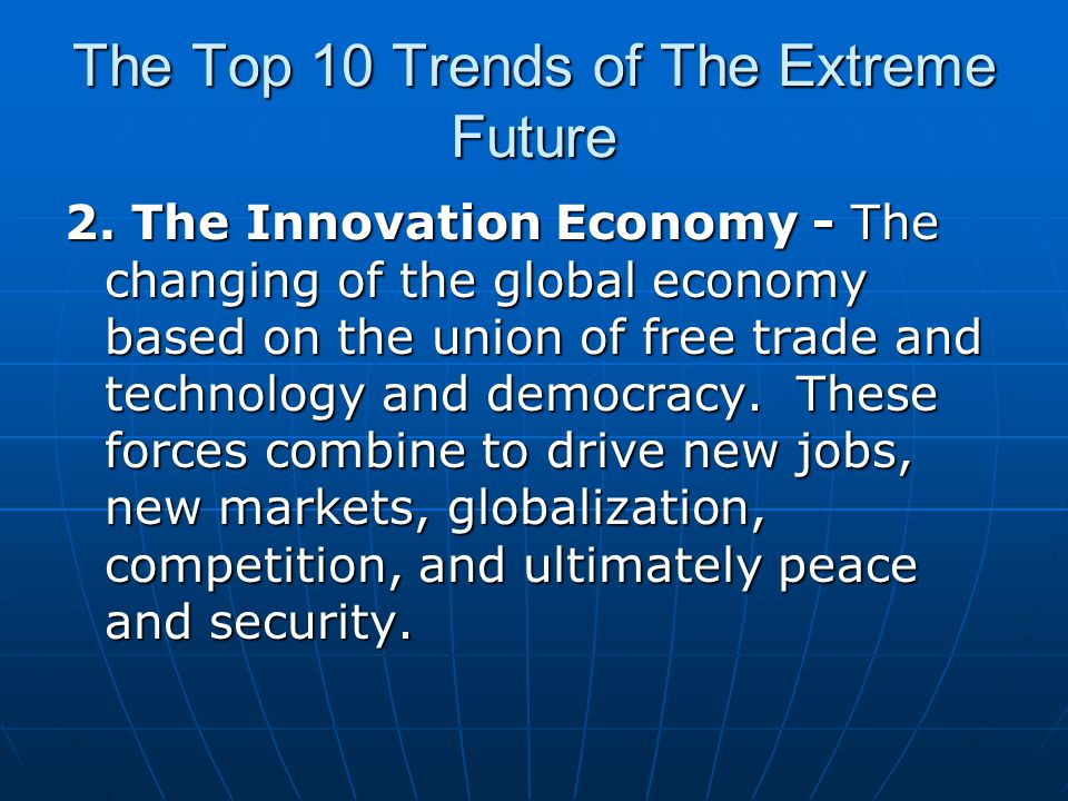 The Top 10 Trends of The Extreme Future 2. The Innovation Economy - The changing of the global economy based on the union of free trade and technology