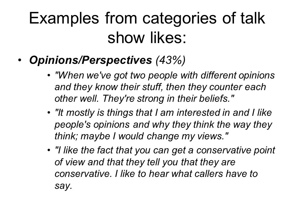Examples from categories of talk show likes: Opinions/Perspectives (43%) When we ve got two people with different opinions and they know their stuff, then they counter each other well.