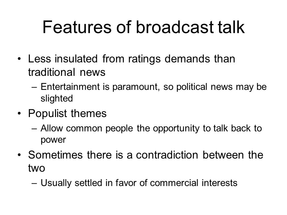 Features of broadcast talk Less insulated from ratings demands than traditional news –Entertainment is paramount, so political news may be slighted Po