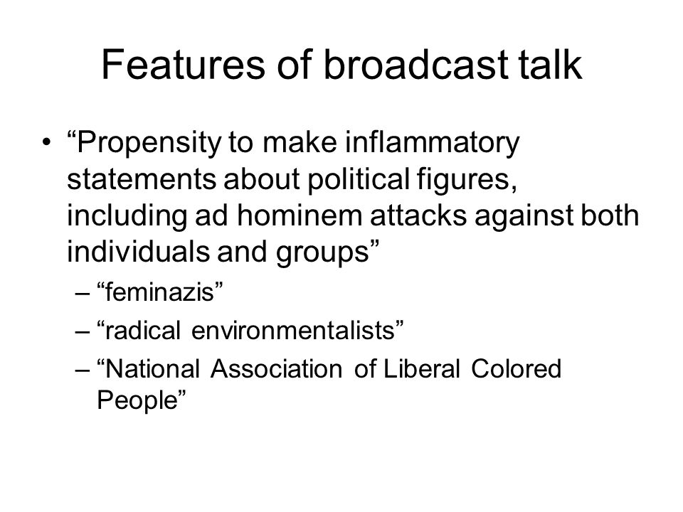 Features of broadcast talk Propensity to make inflammatory statements about political figures, including ad hominem attacks against both individuals and groups – feminazis – radical environmentalists – National Association of Liberal Colored People