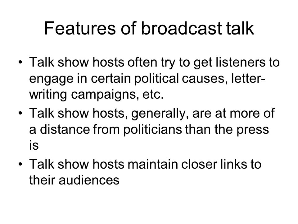 Features of broadcast talk Talk show hosts often try to get listeners to engage in certain political causes, letter- writing campaigns, etc.
