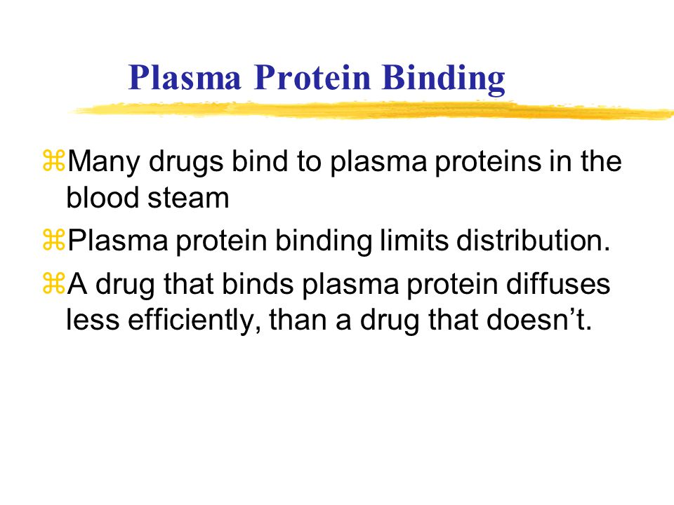 Plasma Protein Binding zMany drugs bind to plasma proteins in the blood steam zPlasma protein binding limits distribution. zA drug that binds plasma p