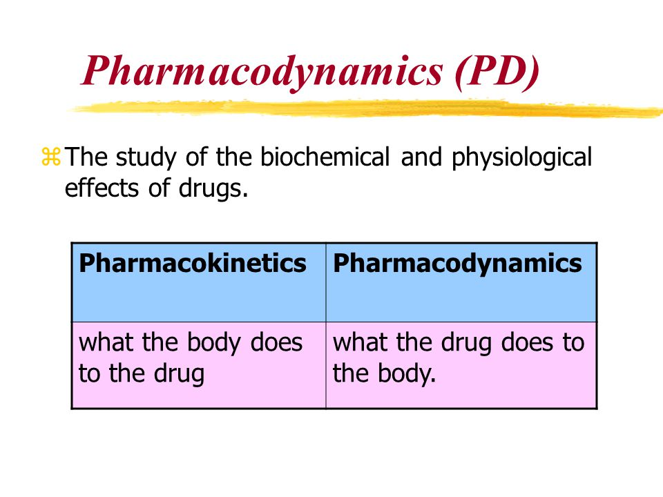 Pharmacodynamics (PD) zThe study of the biochemical and physiological effects of drugs. PharmacokineticsPharmacodynamics what the body does to the dru