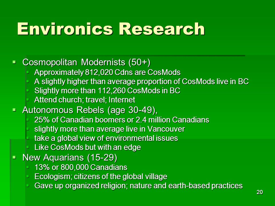 20 Environics Research  Cosmopolitan Modernists (50+)  Approximately 812,020 Cdns are CosMods  A slightly higher than average proportion of CosMods live in BC  Slightly more than 112,260 CosMods in BC  Attend church; travel; Internet  Autonomous Rebels (age 30-49),  Autonomous Rebels (age 30-49),  25% of Canadian boomers or 2.4 million Canadians  slightly more than average live in Vancouver  take a global view of environmental issues  Like CosMods but with an edge  New Aquarians (15-29)  13% or 800,000 Canadians  Ecologism; citizens of the global village  Gave up organized religion; nature and earth-based practices