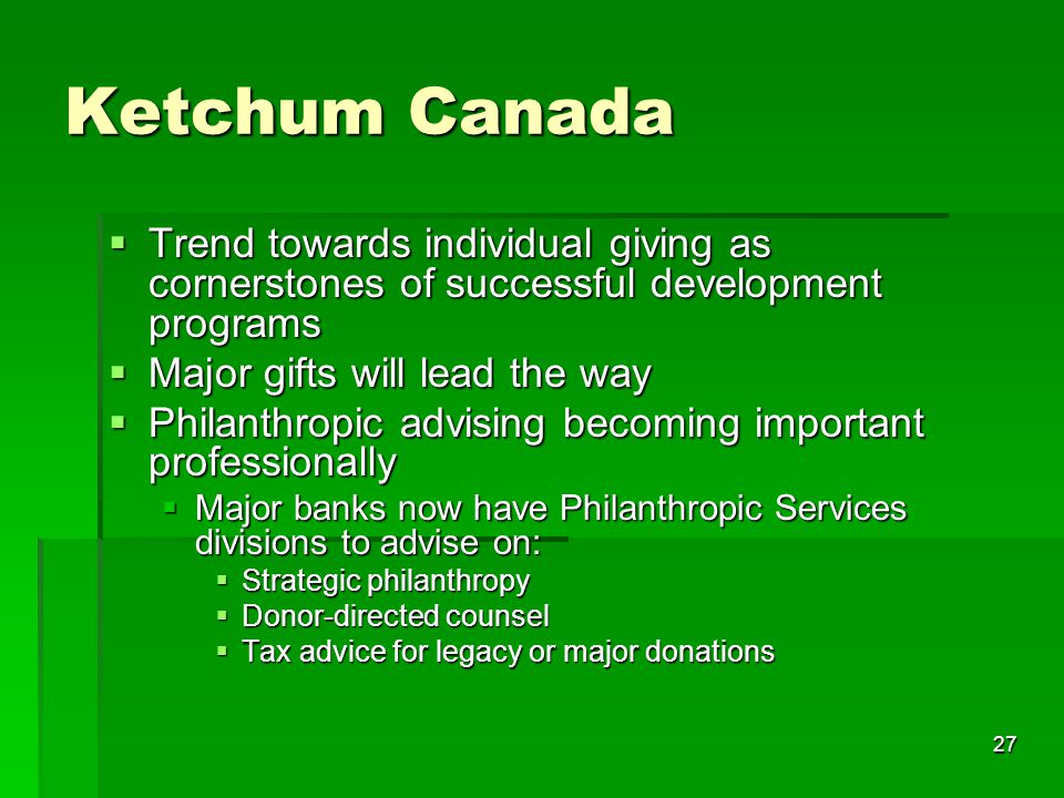 27 Ketchum Canada  Trend towards individual giving as cornerstones of successful development programs  Major gifts will lead the way  Philanthropic advising becoming important professionally  Major banks now have Philanthropic Services divisions to advise on:  Strategic philanthropy  Donor-directed counsel  Tax advice for legacy or major donations
