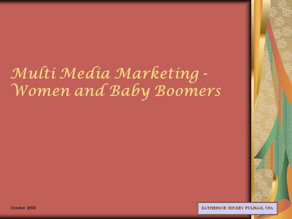 KATHERINE HICKEY FULHAM, CPA Multi Media Marketing - Women and Baby Boomers October 2008