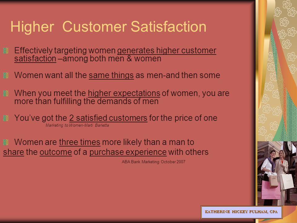 KATHERINE HICKEY FULHAM, CPA Higher Customer Satisfaction Effectively targeting women generates higher customer satisfaction –among both men & women Women want all the same things as men-and then some When you meet the higher expectations of women, you are more than fulfilling the demands of men You've got the 2 satisfied customers for the price of one Marketing to Women-Marti Barletta Women are three times more likely than a man to share the outcome of a purchase experience with others ABA Bank Marketing October 2007