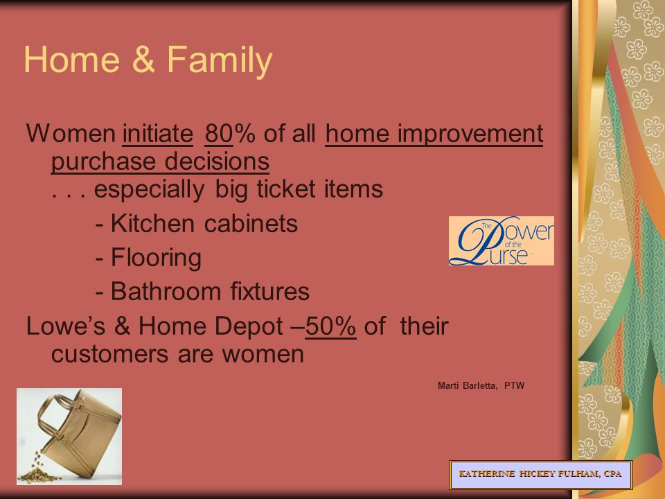 KATHERINE HICKEY FULHAM, CPA Home & Family Women initiate 80% of all home improvement purchase decisions...