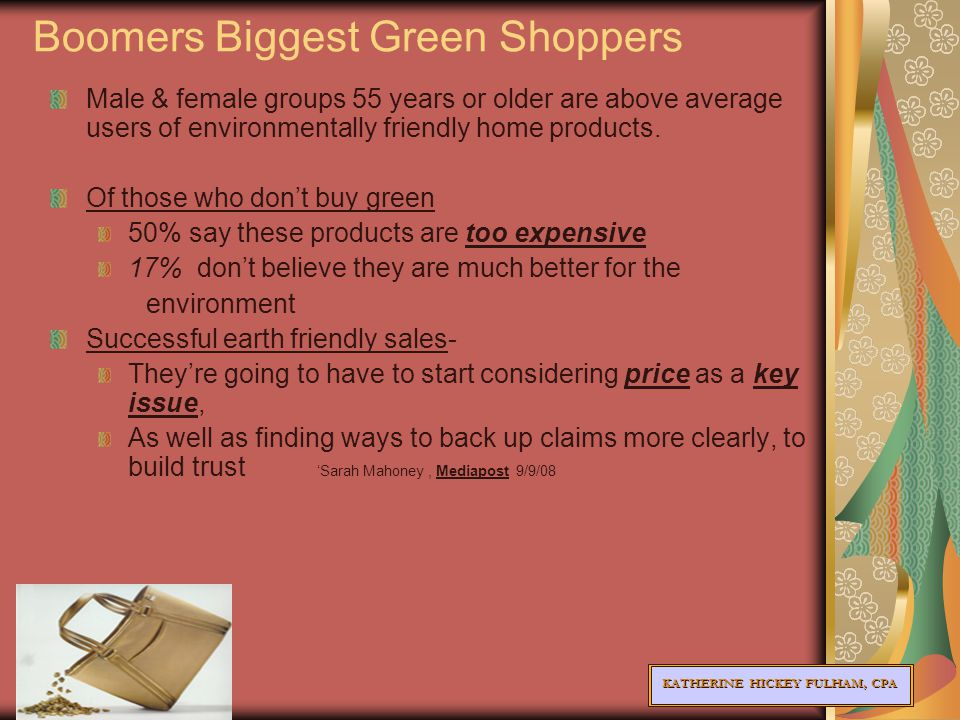 KATHERINE HICKEY FULHAM, CPA Boomers Biggest Green Shoppers Male & female groups 55 years or older are above average users of environmentally friendly home products.